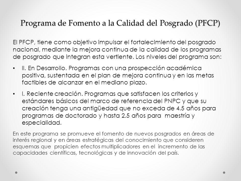 Programa de Fomento a la Calidad del Posgrado (PFCP) El PFCP, tiene como objetivo impulsar el fortalecimiento del posgrado nacional, mediante la mejora continua de la calidad de los programas de posgrado que integran esta vertiente.
