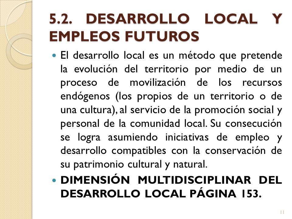 5.2. DESARROLLO LOCAL Y EMPLEOS FUTUROS El desarrollo local es un método que pretende la evolución del territorio por medio de un proceso de movilizac