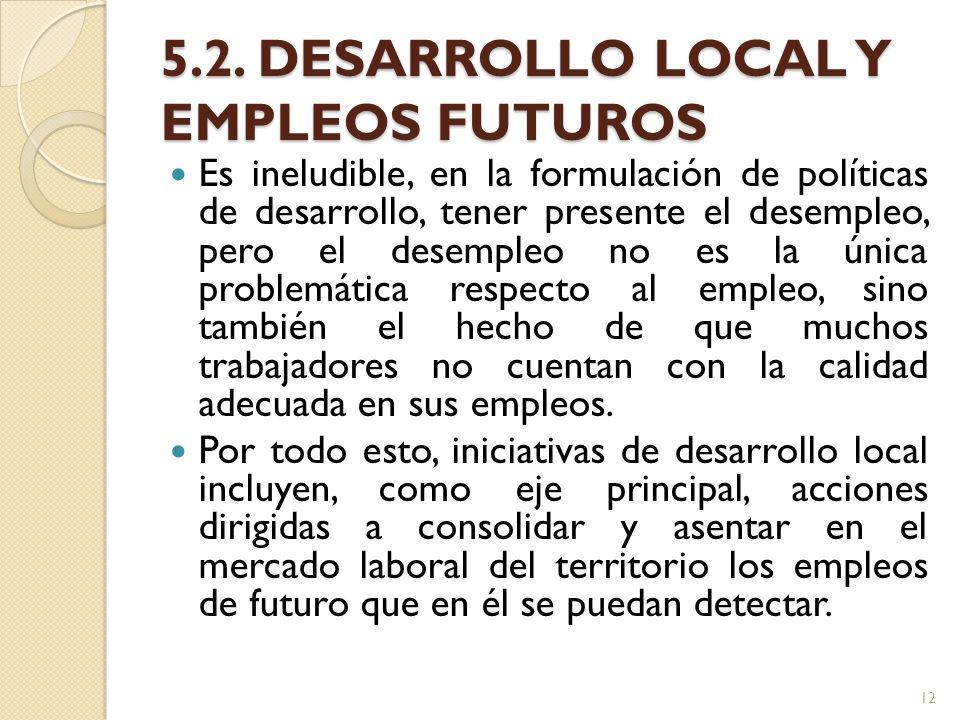 5.2. DESARROLLO LOCAL Y EMPLEOS FUTUROS Es ineludible, en la formulación de políticas de desarrollo, tener presente el desempleo, pero el desempleo no