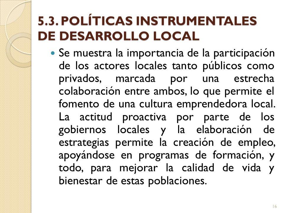5.3. POLÍTICAS INSTRUMENTALES DE DESARROLLO LOCAL Se muestra la importancia de la participación de los actores locales tanto públicos como privados, m