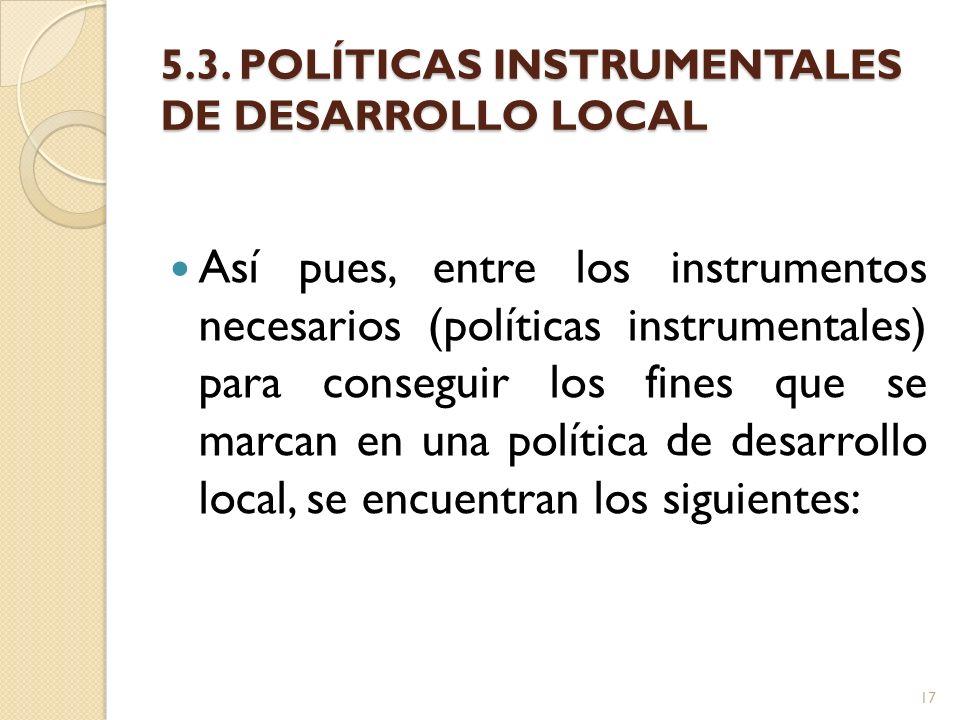 5.3. POLÍTICAS INSTRUMENTALES DE DESARROLLO LOCAL Así pues, entre los instrumentos necesarios (políticas instrumentales) para conseguir los fines que
