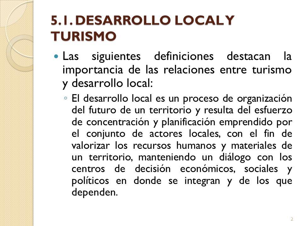 5.1. DESARROLLO LOCAL Y TURISMO Las siguientes definiciones destacan la importancia de las relaciones entre turismo y desarrollo local: El desarrollo