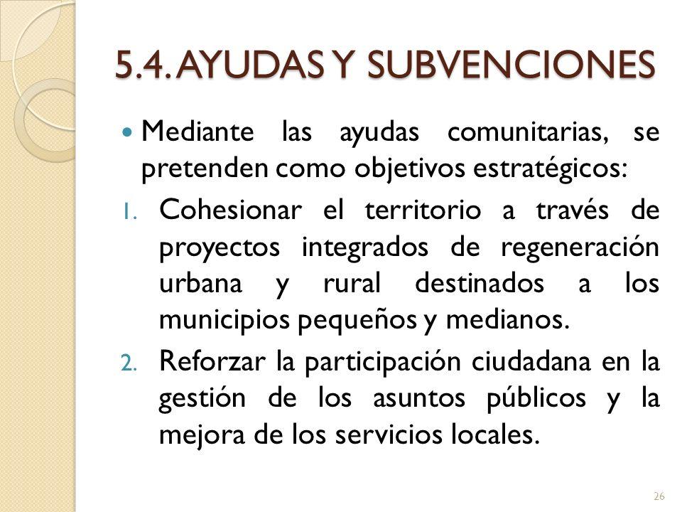 5.4. AYUDAS Y SUBVENCIONES Mediante las ayudas comunitarias, se pretenden como objetivos estratégicos: 1. Cohesionar el territorio a través de proyect