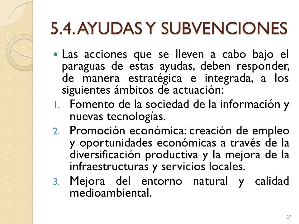 5.4. AYUDAS Y SUBVENCIONES Las acciones que se lleven a cabo bajo el paraguas de estas ayudas, deben responder, de manera estratégica e integrada, a l