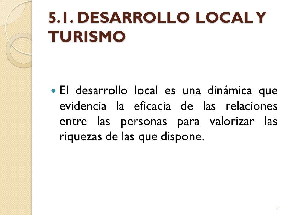 5.1. DESARROLLO LOCAL Y TURISMO El desarrollo local es una dinámica que evidencia la eficacia de las relaciones entre las personas para valorizar las