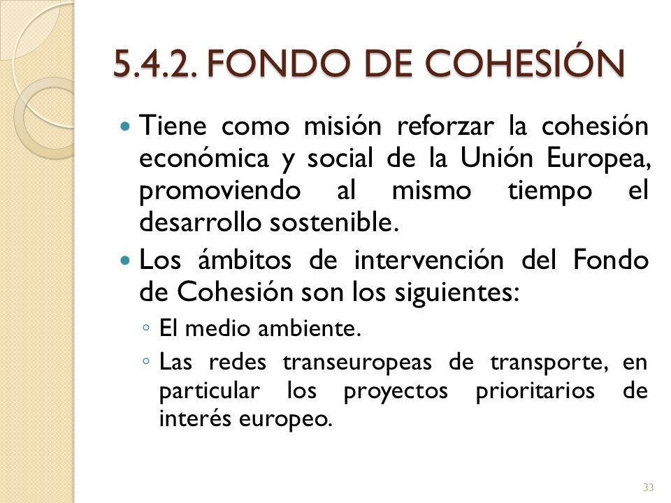 5.4.2. FONDO DE COHESIÓN Tiene como misión reforzar la cohesión económica y social de la Unión Europea, promoviendo al mismo tiempo el desarrollo sost