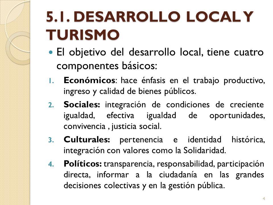 5.1. DESARROLLO LOCAL Y TURISMO El objetivo del desarrollo local, tiene cuatro componentes básicos: 1. Económicos: hace énfasis en el trabajo producti