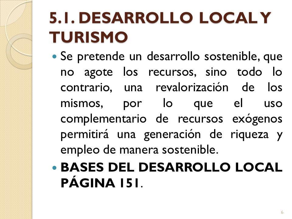 5.1. DESARROLLO LOCAL Y TURISMO Se pretende un desarrollo sostenible, que no agote los recursos, sino todo lo contrario, una revalorización de los mis