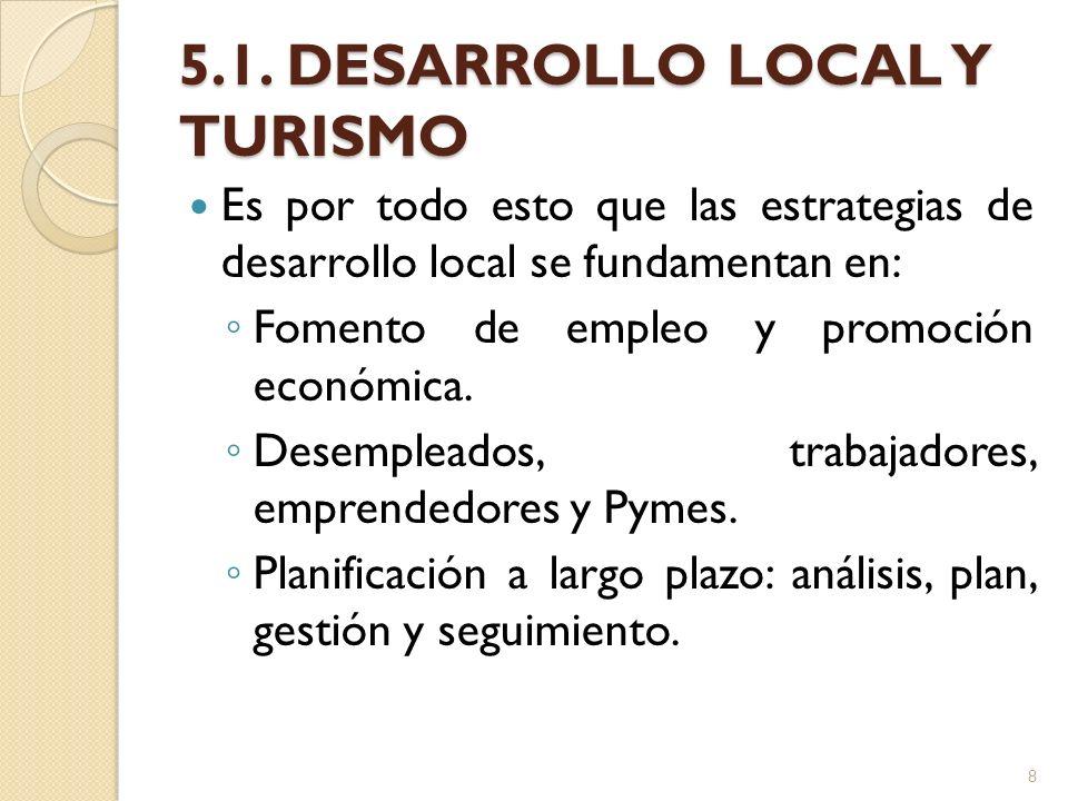 5.1. DESARROLLO LOCAL Y TURISMO Es por todo esto que las estrategias de desarrollo local se fundamentan en: Fomento de empleo y promoción económica. D
