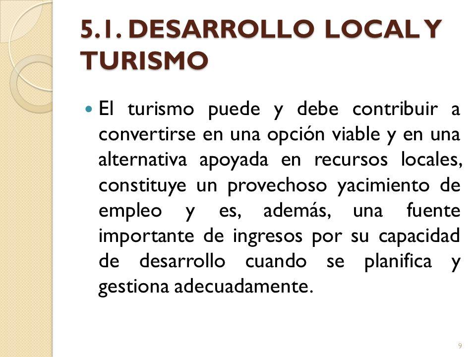 5.1. DESARROLLO LOCAL Y TURISMO El turismo puede y debe contribuir a convertirse en una opción viable y en una alternativa apoyada en recursos locales
