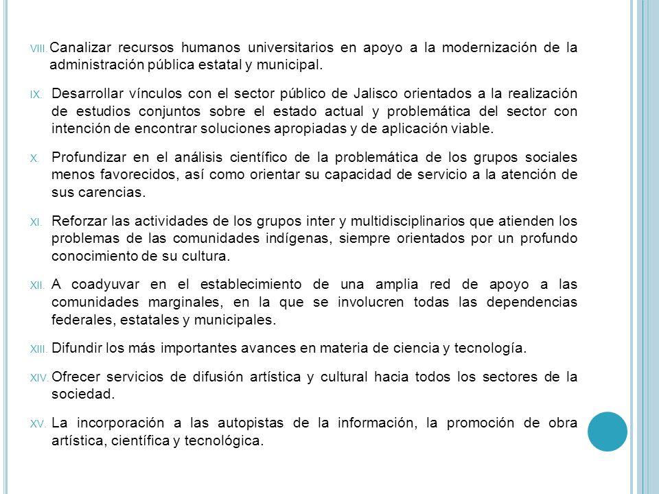 VIII. Canalizar recursos humanos universitarios en apoyo a la modernización de la administración pública estatal y municipal. IX. Desarrollar vínculos