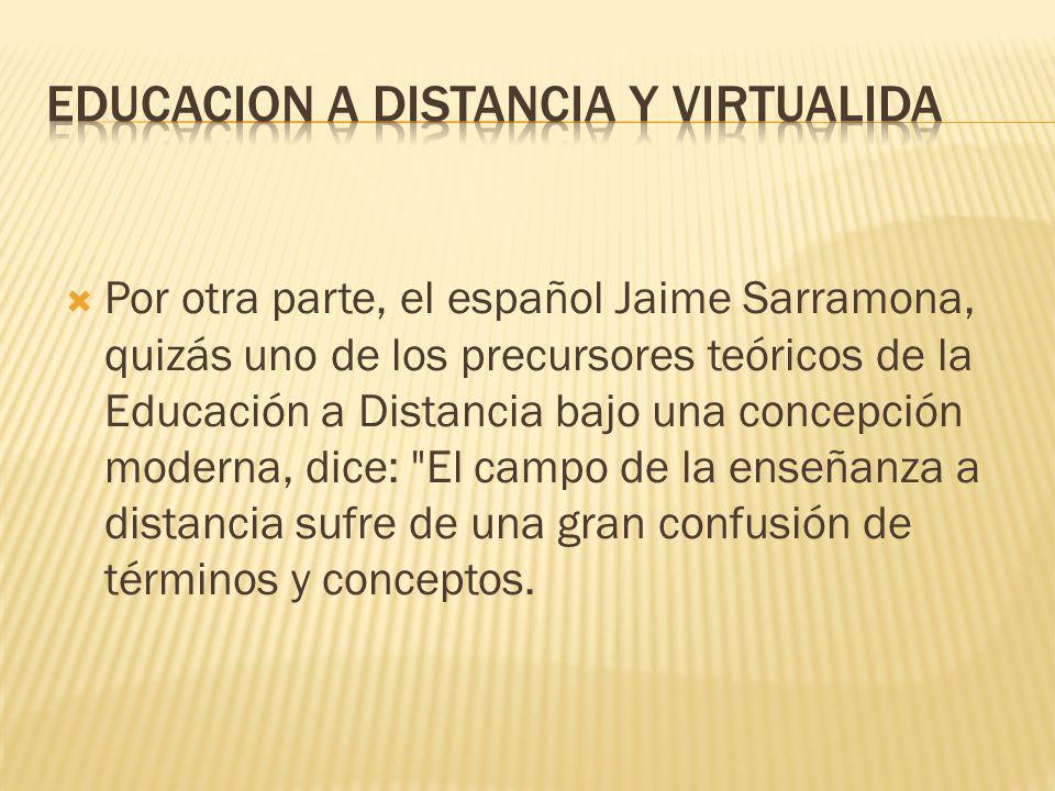 Por otra parte, el español Jaime Sarramona, quizás uno de los precursores teóricos de la Educación a Distancia bajo una concepción moderna, dice: