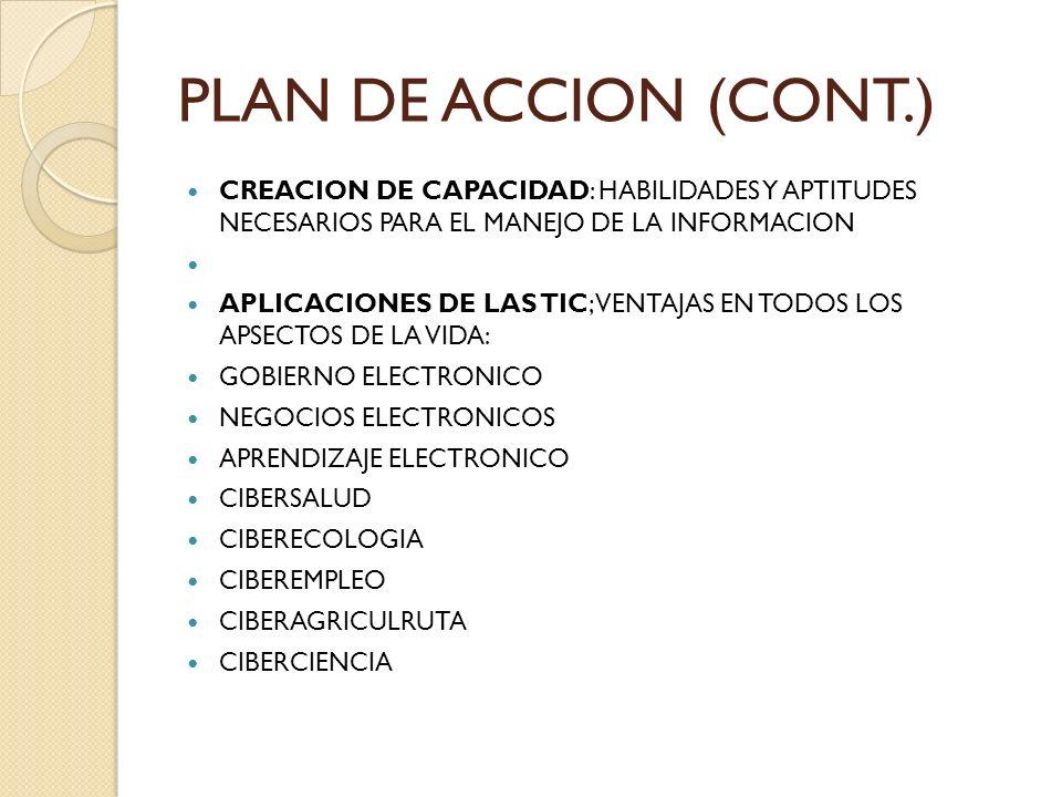 PLAN DE ACCION (CONT.) CREACION DE CAPACIDAD: HABILIDADES Y APTITUDES NECESARIOS PARA EL MANEJO DE LA INFORMACION APLICACIONES DE LAS TIC; VENTAJAS EN TODOS LOS APSECTOS DE LA VIDA: GOBIERNO ELECTRONICO NEGOCIOS ELECTRONICOS APRENDIZAJE ELECTRONICO CIBERSALUD CIBERECOLOGIA CIBEREMPLEO CIBERAGRICULRUTA CIBERCIENCIA