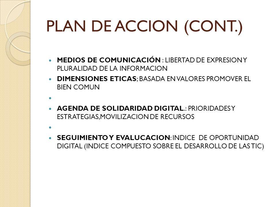 PLAN DE ACCION (CONT.) MEDIOS DE COMUNICACIÓN : LIBERTAD DE EXPRESION Y PLURALIDAD DE LA INFORMACION DIMENSIONES ETICAS; BASADA EN VALORES PROMOVER EL BIEN COMUN AGENDA DE SOLIDARIDAD DIGITAL.: PRIORIDADES Y ESTRATEGIAS,MOVILIZACION DE RECURSOS SEGUIMIENTO Y EVALUCACION: INDICE DE OPORTUNIDAD DIGITAL (INDICE COMPUESTO SOBRE EL DESARROLLO DE LAS TIC)