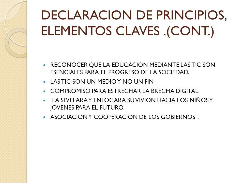 DECLARACION DE PRINCIPIOS, ELEMENTOS CLAVES.(C0NT.) OTROS ELEMENTOS ESTAN ENFOCADOS EN TRABAJAR Y DESARROLLAR : LA INFRAESTRUCTURA DE LA INFORMACION Y LAS COMUNICACIONES EL ACCESO A LA INFORMACION UNIVERSAL LA CAPACIDAD (COMPETENCIAS Y HABILIDADES PARA COMPRENDER LA SOCIEDAD DE LA INFORMACION EL FOMENTO DE LA CONFIANZA Y SEGURIDAD EN LA UTILIZACION DE LAS TIC EL ENTORNO PROPICIO DONDE SE OBSERVE EL ESTADO DE DERECHO, EL CRECIMIENTO,LA NEUTRALIDAD,EL ACCESO, LANORMALZACION,LA SEGURIDAD, GESTION, PAPELES DE LA SOCIEDAD CIVIL, SECTOR PRIVADO, AUTORIDAD POLITICA, ORGANIZACIONES INTERNACIONALES., APLICACIONES DE LAS TIC: BENEFICIO EN TODOS LOS ASPECTOS DE LA VIDA COMO SON GOBIERNOS ELECTRONICOS,NEGOCIOS ELECTRONICOS, ETC.