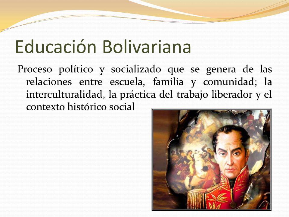 Educación Bolivariana Proceso político y socializado que se genera de las relaciones entre escuela, familia y comunidad; la interculturalidad, la prác
