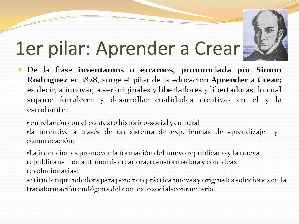 1er pilar: Aprender a Crear De la frase inventamos o erramos, pronunciada por Simón Rodríguez en 1828, surge el pilar de la educación Aprender a Crear