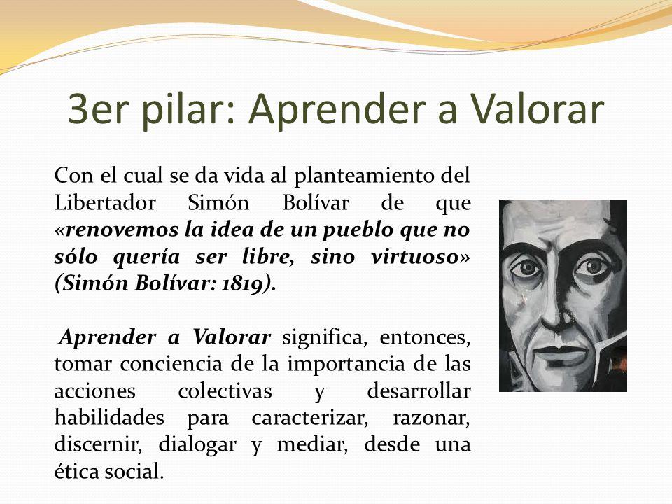 3er pilar: Aprender a Valorar Con el cual se da vida al planteamiento del Libertador Simón Bolívar de que «renovemos la idea de un pueblo que no sólo