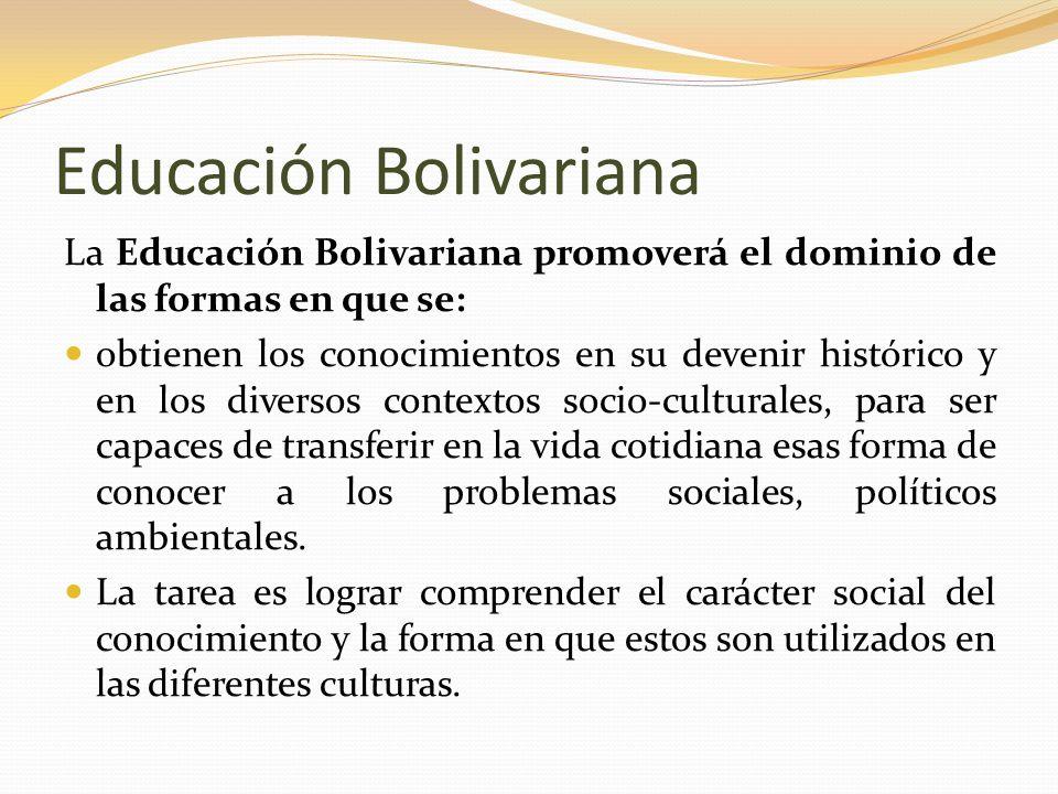 Educación Bolivariana La Educación Bolivariana promoverá el dominio de las formas en que se: obtienen los conocimientos en su devenir histórico y en l