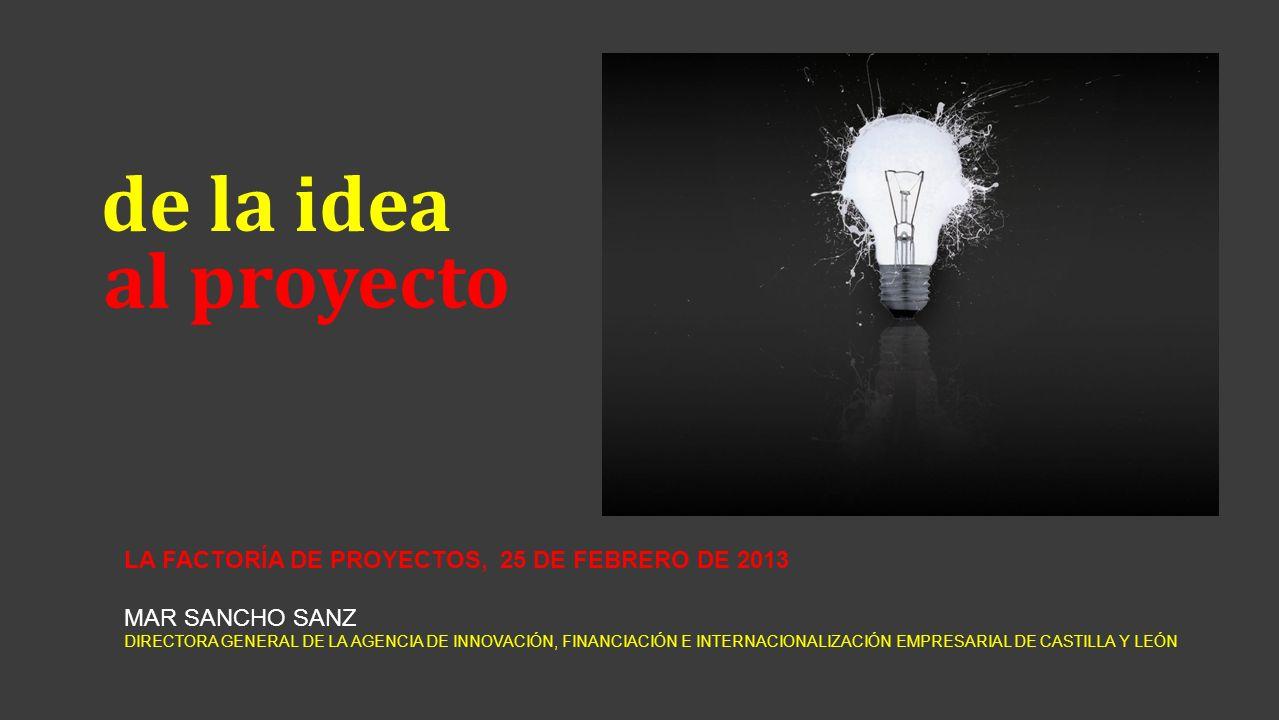 de la idea al proyecto LA FACTORÍA DE PROYECTOS, 25 DE FEBRERO DE 2013 MAR SANCHO SANZ DIRECTORA GENERAL DE LA AGENCIA DE INNOVACIÓN, FINANCIACIÓN E I