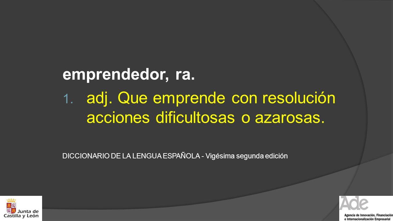 emprendedor, ra. 1. adj. Que emprende con resolución acciones dificultosas o azarosas. DICCIONARIO DE LA LENGUA ESPAÑOLA - Vigésima segunda edición