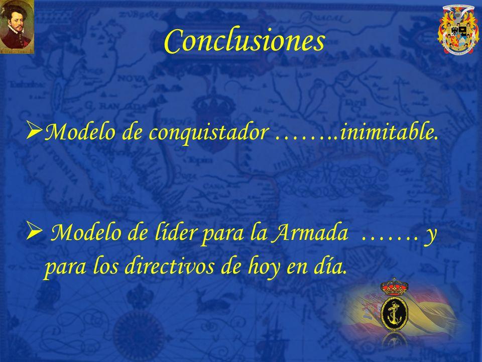 Conclusiones Modelo de conquistador ……..inimitable. Modelo de líder para la Armada ……. y para los directivos de hoy en día.