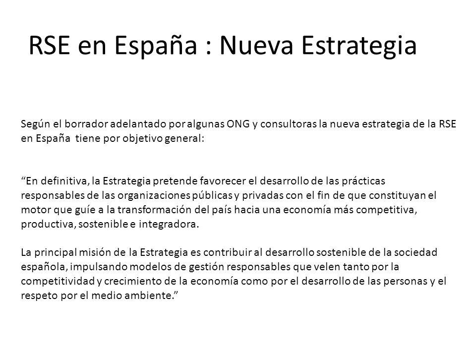 RSE en España : Nueva Estrategia Según el borrador adelantado por algunas ONG y consultoras la nueva estrategia de la RSE en España tiene por objetivo general: En definitiva, la Estrategia pretende favorecer el desarrollo de las prácticas responsables de las organizaciones públicas y privadas con el fin de que constituyan el motor que guíe a la transformación del país hacia una economía más competitiva, productiva, sostenible e integradora.