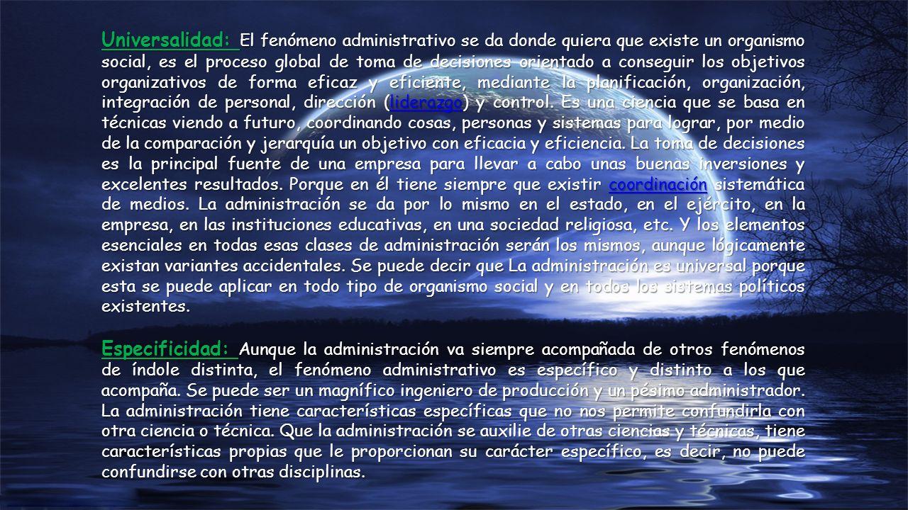 Universalidad: El fenómeno administrativo se da donde quiera que existe un organismo social, es el proceso global de toma de decisiones orientado a co