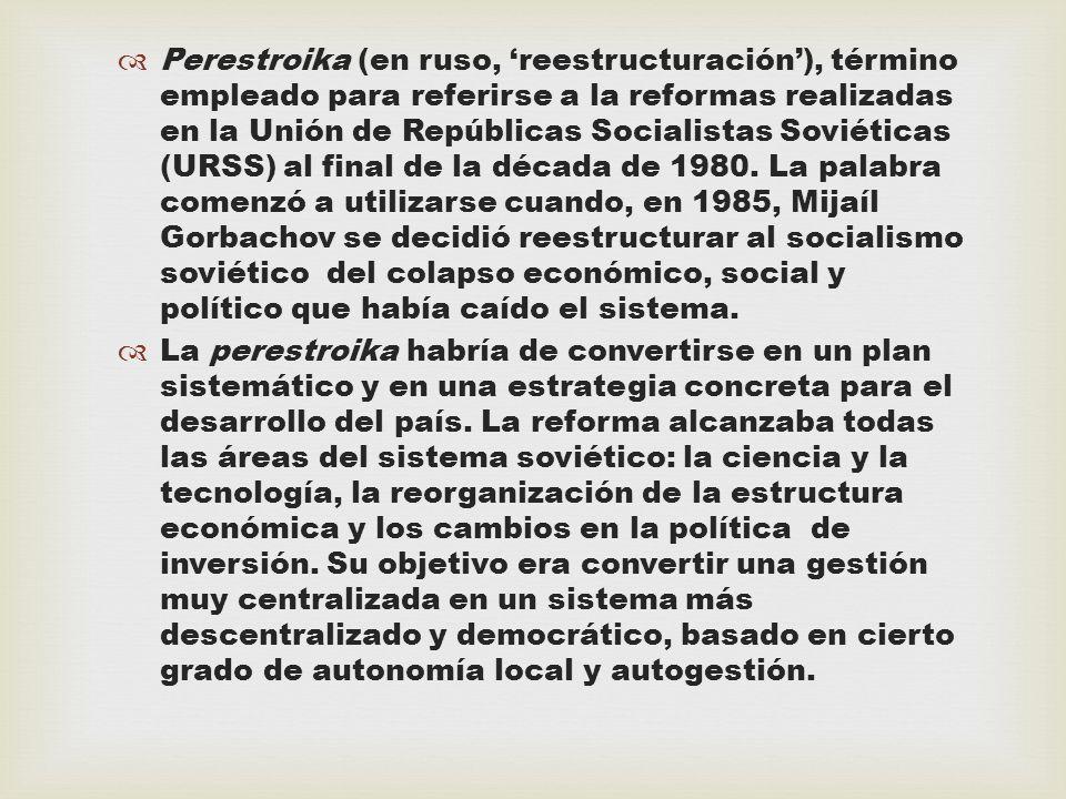 Perestroika (en ruso, reestructuración), término empleado para referirse a la reformas realizadas en la Unión de Repúblicas Socialistas Soviéticas (UR