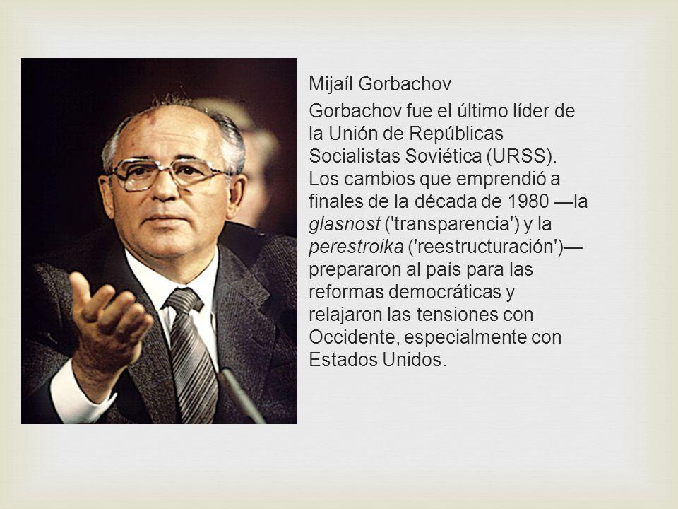Mijaíl Gorbachov Gorbachov fue el último líder de la Unión de Repúblicas Socialistas Soviética (URSS). Los cambios que emprendió a finales de la décad