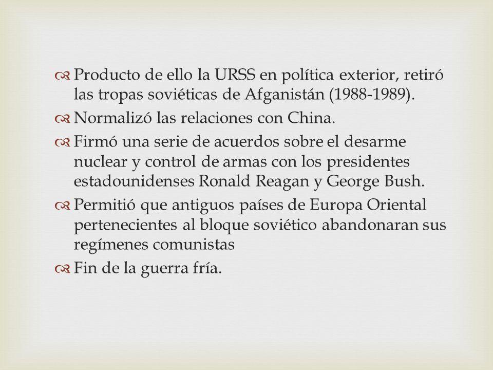 Producto de ello la URSS en política exterior, retiró las tropas soviéticas de Afganistán (1988-1989). Normalizó las relaciones con China. Firmó una s