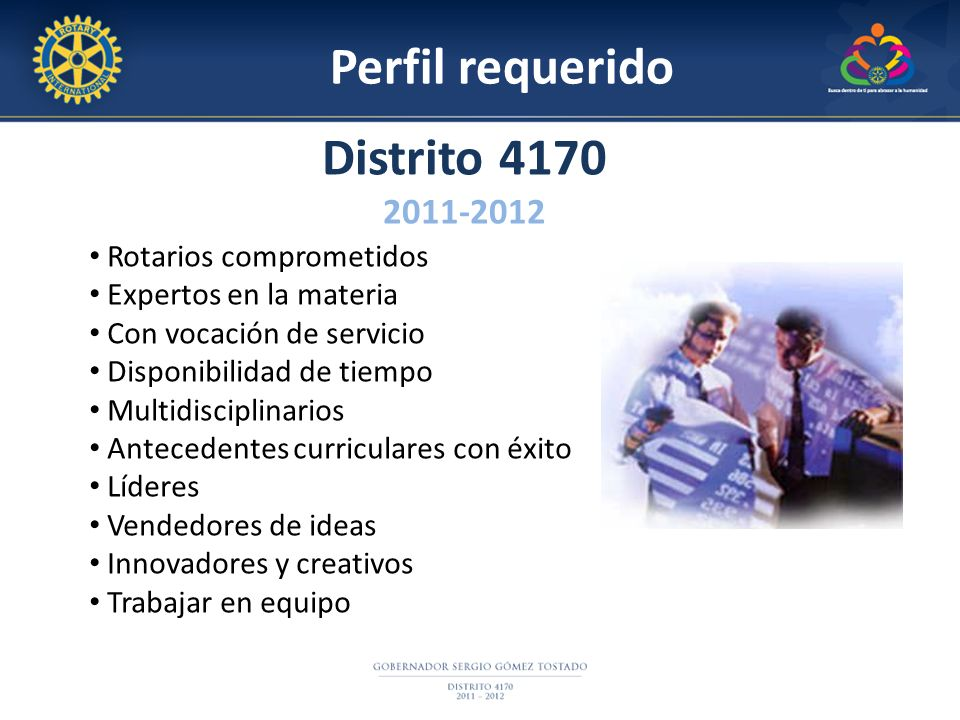 Perfil requerido Distrito 4170 2011-2012 Rotarios comprometidos Expertos en la materia Con vocación de servicio Disponibilidad de tiempo Multidiscipli