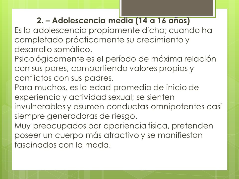 1. – Adolescencia Temprana (10 a 13 años) Biológicamente, es el periodo peripuberal, con grandes cambios corporales y funcionales como la menarca. Psi
