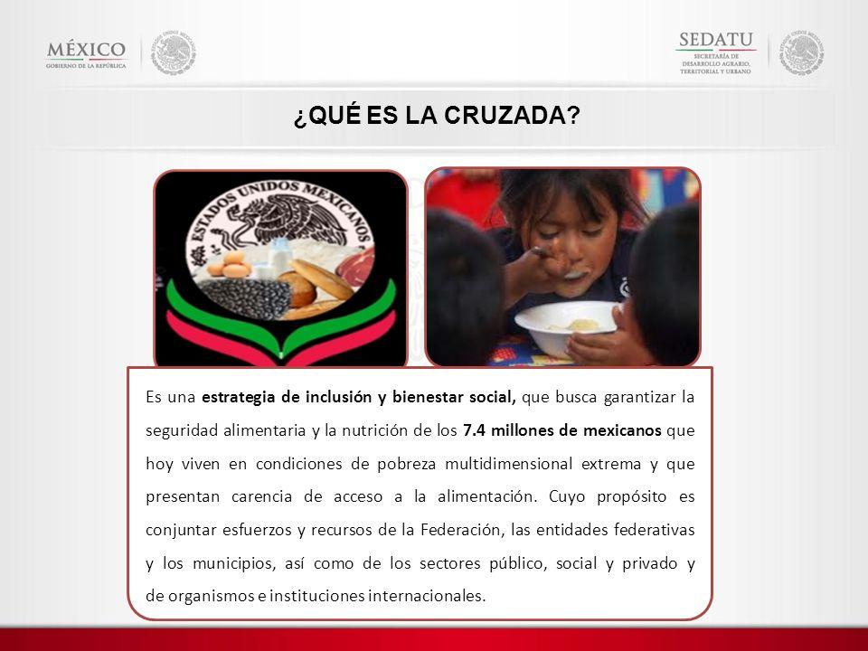 ¿QUÉ ES LA CRUZADA? Es una estrategia de inclusión y bienestar social, que busca garantizar la seguridad alimentaria y la nutrición de los 7.4 millone