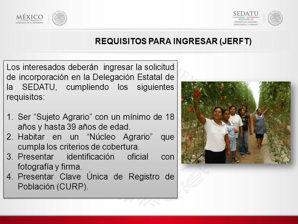 REQUISITOS PARA INGRESAR (JERFT) Los interesados deberán ingresar la solicitud de incorporación en la Delegación Estatal de la SEDATU, cumpliendo los