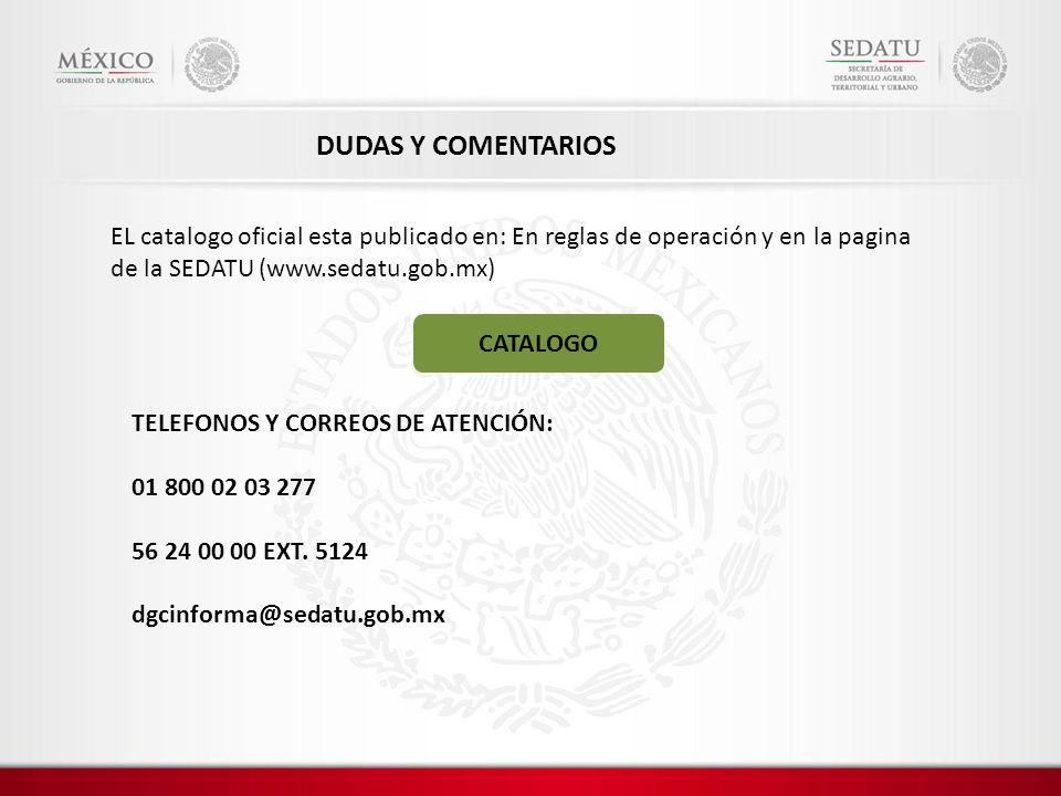 EL catalogo oficial esta publicado en: En reglas de operación y en la pagina de la SEDATU (www.sedatu.gob.mx) CATALOGO TELEFONOS Y CORREOS DE ATENCIÓN