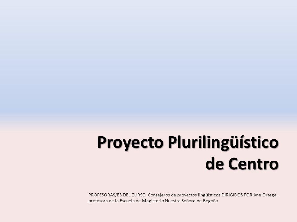 Proyecto Plurilingüístico de Centro PROFESORAS/ES DEL CURSO Consejeros de proyectos lingüísticos DIRIGIDOS POR Ane Ortega, profesora de la Escuela de Magisterio Nuestra Señora de Begoña
