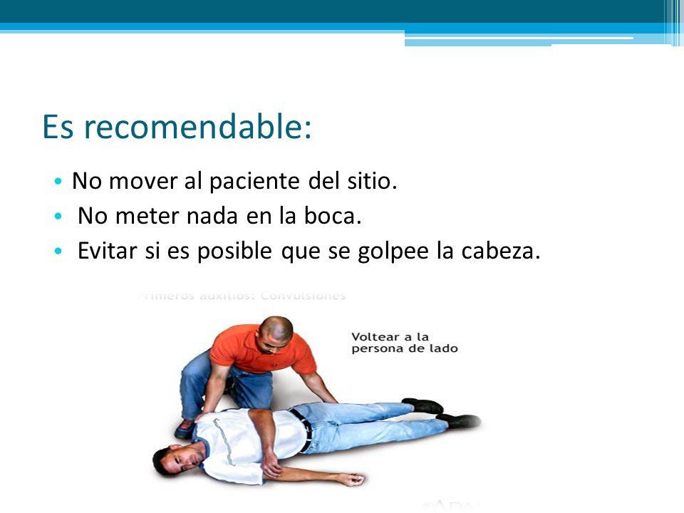 Es recomendable: No mover al paciente del sitio. No meter nada en la boca. Evitar si es posible que se golpee la cabeza.