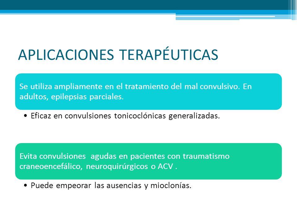 APLICACIONES TERAPÉUTICAS Se utiliza ampliamente en el tratamiento del mal convulsivo. En adultos, epilepsias parciales. Eficaz en convulsiones tonico
