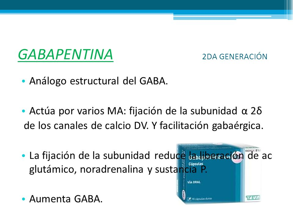 GABAPENTINA 2DA GENERACIÓN Análogo estructural del GABA. Actúa por varios MA: fijación de la subunidad α 2δ de los canales de calcio DV. Y facilitació