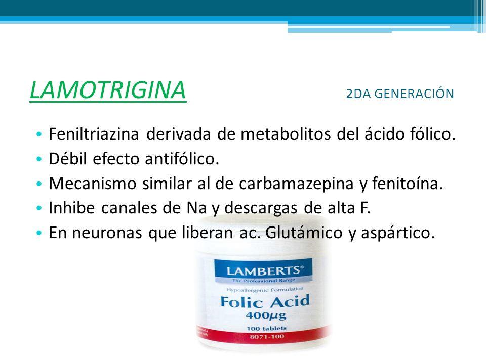 LAMOTRIGINA 2DA GENERACIÓN Feniltriazina derivada de metabolitos del ácido fólico. Débil efecto antifólico. Mecanismo similar al de carbamazepina y fe