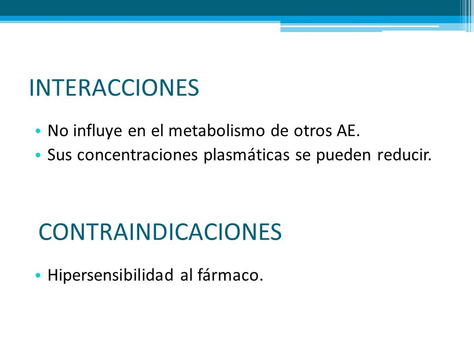 INTERACCIONES No influye en el metabolismo de otros AE. Sus concentraciones plasmáticas se pueden reducir. Hipersensibilidad al fármaco. CONTRAINDICAC