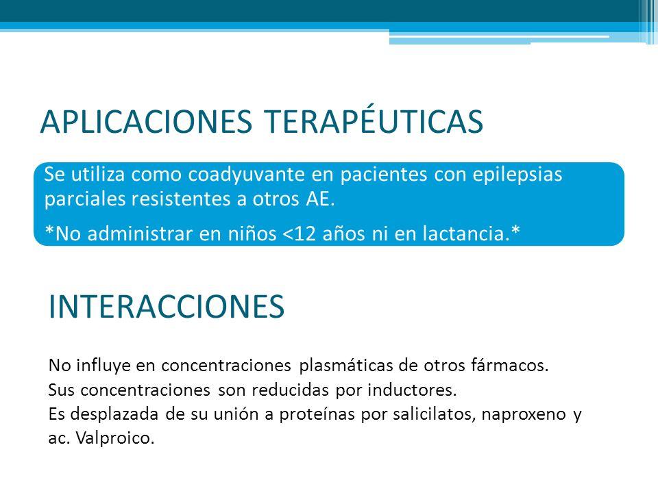 APLICACIONES TERAPÉUTICAS Se utiliza como coadyuvante en pacientes con epilepsias parciales resistentes a otros AE. *No administrar en niños <12 años