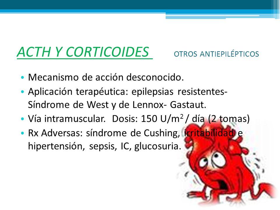 ACTH Y CORTICOIDES OTROS ANTIEPILÉPTICOS Mecanismo de acción desconocido. Aplicación terapéutica: epilepsias resistentes- Síndrome de West y de Lennox