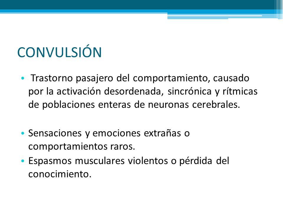 CONVULSIÓN Trastorno pasajero del comportamiento, causado por la activación desordenada, sincrónica y rítmicas de poblaciones enteras de neuronas cere