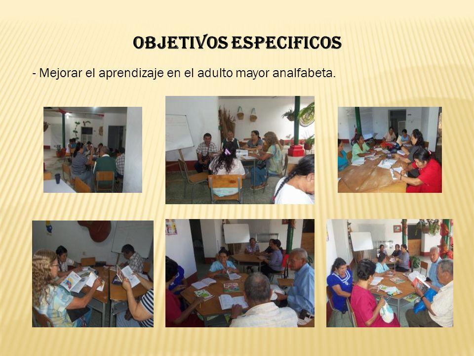 OBJETIVOS ESPECIFICOS - Mejorar el aprendizaje en el adulto mayor analfabeta.