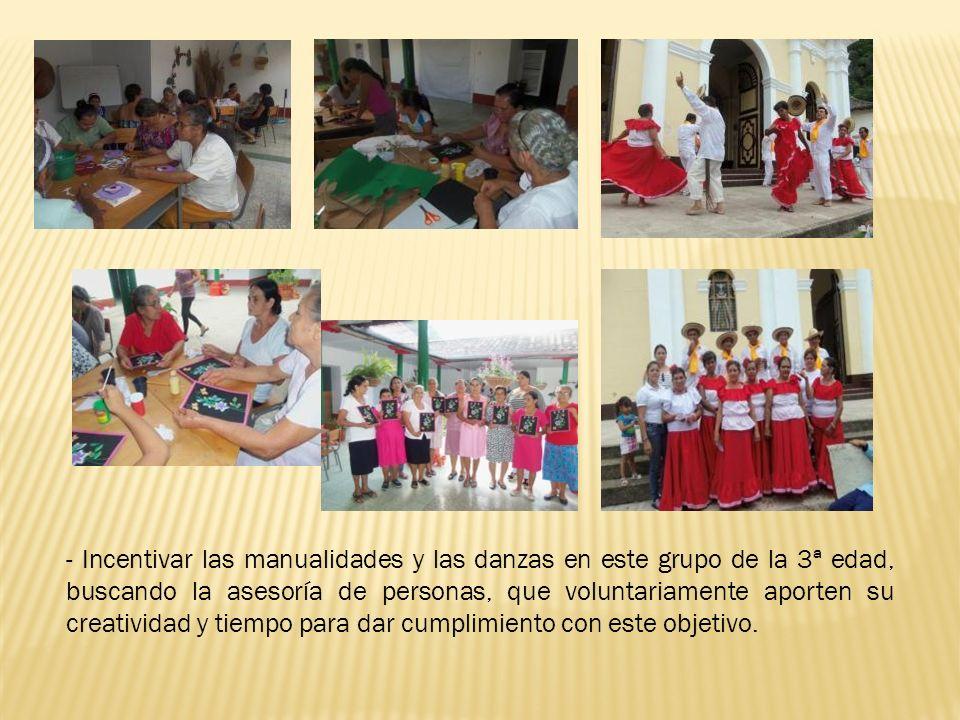 - Incentivar las manualidades y las danzas en este grupo de la 3ª edad, buscando la asesoría de personas, que voluntariamente aporten su creatividad y