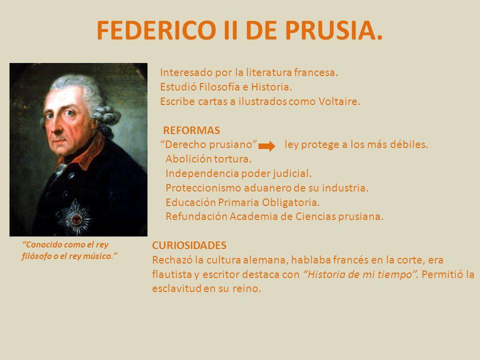 FEDERICO II DE PRUSIA. Conocido como el rey filósofo o el rey músico. Interesado por la literatura francesa. Estudió Filosofía e Historia. Escribe car