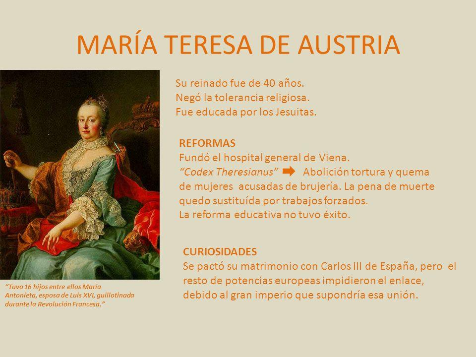 MARÍA TERESA DE AUSTRIA Tuvo 16 hijos entre ellos María Antonieta, esposa de Luis XVI, guillotinada durante la Revolución Francesa. REFORMAS Fundó el