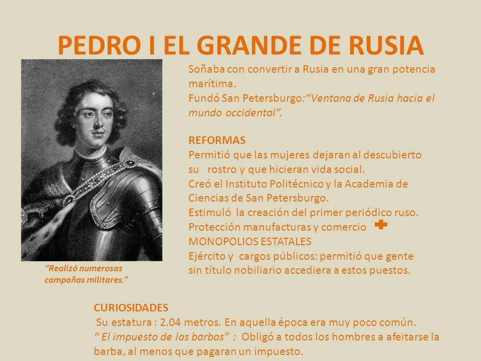 PEDRO I EL GRANDE DE RUSIA Soñaba con convertir a Rusia en una gran potencia marítima. Fundó San Petersburgo:Ventana de Rusia hacia el mundo occidenta